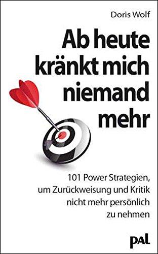 Ab heute kränkt mich niemand mehr: 101 Power-Strategien, um Zurückweisung und Kritik nicht mehr persönlich zu nehmen