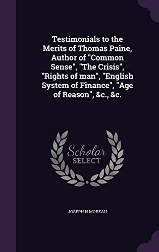 Testimonials to the Merits of Thomas Paine, Author of Common Sense, the Crisis, Rights of Man, English System of Finance, Age of Reason, &C., &C.